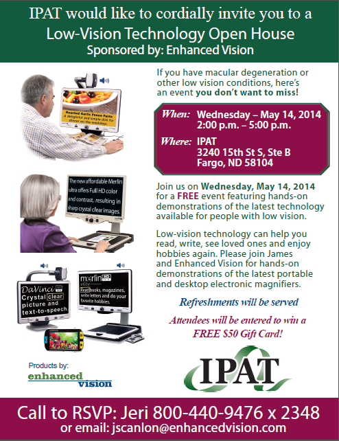 IPAT would like to cordially invite you to a Low-Vision Technology Open House Sponsored by Enhanced Vision. If you have macular degeneration or other low vision conditions, here's an event you don't want to miss. When: Wendesday – May, 14th 2014 from 2:00 pm to 5:00 pm. Where: IPAT 3240 15th St South, Suite B Fargo, ND 58104. Join us on Wednesday, May 14th, 2014 for a free event featuring hands-on demonstrations of the latest technology available for people with low vision. Low-vision technology can help you read, write, see loved ones and enjoy hobbies again. Please join James and Enhanced Vision for hands-on demonstrations of the latest portable and desktop electronic magnifiers. Refreshments will be served. Attendees will be entered to win a free $50.00 gift card! Call to RSVP: Jeri 800-440-9476 extension 2348 or email: jscanlon@enhancedvision.com