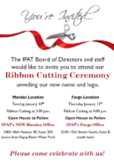 Your Invited. The IPAT Board of Directors and Staff would like to invie you to attend our Ribbon Cutting Ceremony unveiling our new name and logo. Mandan Location-Tuesday, January 10th at 3pm with Open House to follow. IPAT's new Mandan Office 2401 46th Avenue SE, Suite 203. Fargo Location- Thursday, January 12 at 4pm with Open House to follow. IPAT's Fargo office 3240 15th Street South, Suite B. Please come celebrate with us!