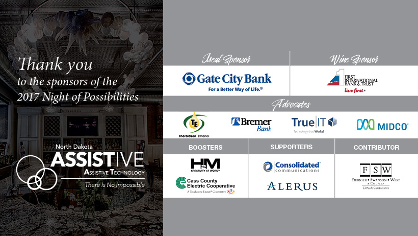 Thank you to the sponsors  of the 2017 Night of Possibilities. Gate City Bank. First International Bank and Trust. Theroldson Ethanol. Bremer Bank. TrueIT. Midco. H2M. Cass County Electric. Consolidated Communications. Alerus. FSW.