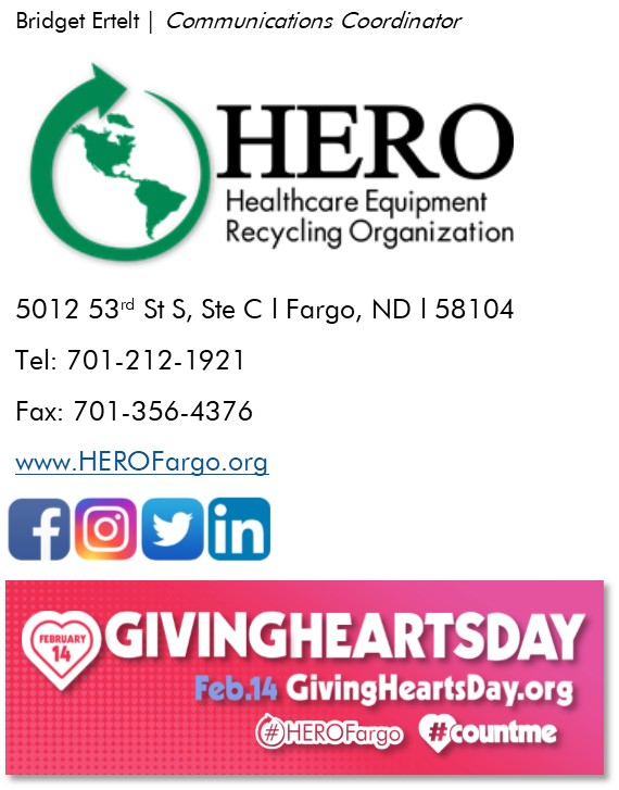Bridget Erlet Communications Coordinator HERO Healthcare Equipment Recycling Organization 5012 53rd St S, Suite C Fargo, North Dakota 58104 Telephone: 701-212-1921 Fax: 701-356-4376 www.herofargo.org Giving Hearts Day February 14th givingheartsday.org #herofargo #countme
